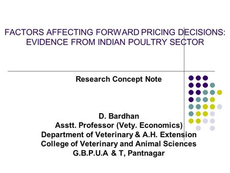FACTORS AFFECTING FORWARD PRICING DECISIONS: EVIDENCE FROM INDIAN POULTRY SECTOR Research Concept Note D. Bardhan Asstt. Professor (Vety. Economics) Department.