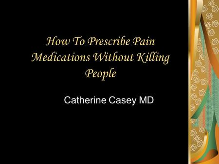 How To Prescribe Pain Medications Without Killing People Catherine Casey MD.