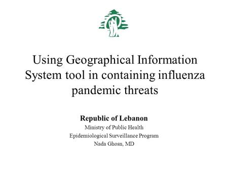 Using Geographical Information System tool in containing influenza pandemic threats Republic of Lebanon Ministry of Public Health Epidemiological Surveillance.