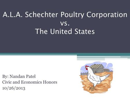 A.L.A. Schechter Poultry Corporation vs. The United States By: Nandan Patel Civic and Economics Honors 10/26/2013.