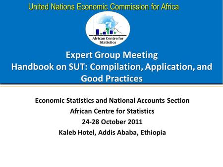 African Centre for Statistics United Nations Economic Commission for Africa Expert Group Meeting Handbook on SUT: Compilation, Application, and Good Practices.