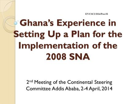 Ghana's Experience in Setting Up a Plan for the Implementation of the 2008 SNA 2 nd Meeting of the Continental Steering Committee Addis Ababa, 2-4 April,