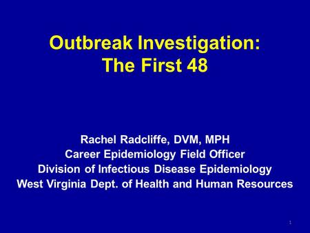 Outbreak Investigation: The First 48 Rachel Radcliffe, DVM, MPH Career Epidemiology Field Officer Division of Infectious Disease Epidemiology West Virginia.