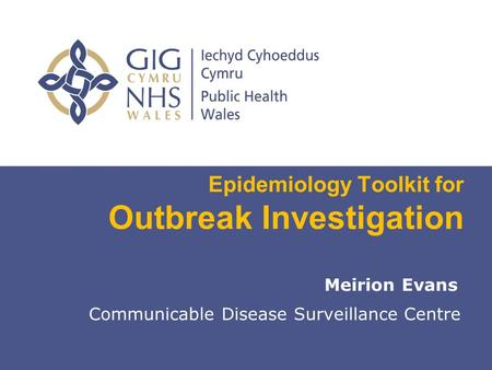 Insert name of presentation on Master Slide Epidemiology Toolkit for Outbreak Investigation Meirion Evans Communicable Disease Surveillance Centre.