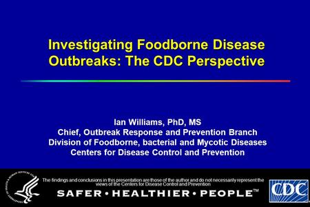 Investigating Foodborne Disease Outbreaks: The CDC Perspective Ian Williams, PhD, MS Chief, Outbreak Response and Prevention Branch Division of Foodborne,