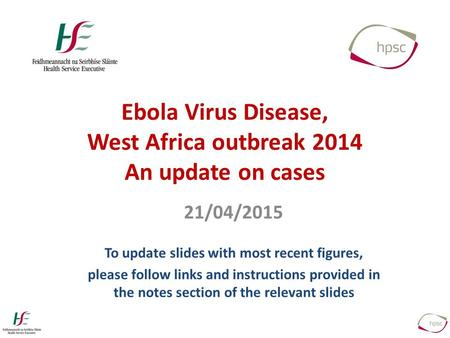 Ebola Virus Disease, West Africa outbreak 2014 An update on cases 21/04/2015 To update slides with most recent figures, please follow links and instructions.