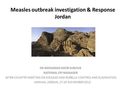 Measles outbreak investigation & Response Jordan DR MOHAMAD RATIB SUROUR NATIONAL EPI MANAGER INTER-COUNTRY MEETING ON MEASLES AND RUBELLA CONTROL AND.