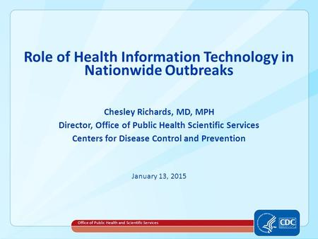 Role of Health Information Technology in Nationwide Outbreaks Chesley Richards, MD, MPH Director, Office of Public Health Scientific Services Centers for.
