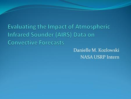 Danielle M. Kozlowski NASA USRP Intern. Background Motivation Forecasting convective weather is a challenge for operational forecasters Current numerical.