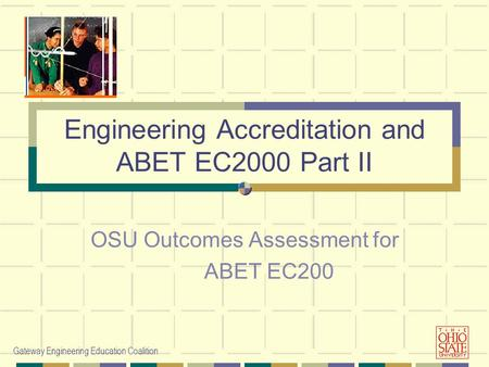 Gateway Engineering Education Coalition Engineering Accreditation and ABET EC2000 Part II OSU Outcomes Assessment for ABET EC200.
