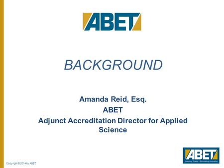 Copyright © 2014 by ABET Amanda Reid, Esq. ABET Adjunct Accreditation Director for Applied Science BACKGROUND.