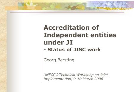 Accreditation of Independent entities under JI - Status of JISC work Georg B ø rsting UNFCCC Technical Workshop on Joint Implementation, 9-10 March 2006.