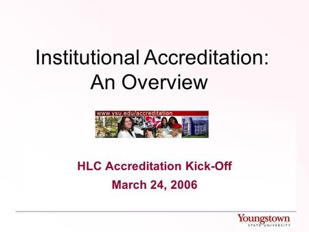 Institutional Accreditation: An Overview HLC Accreditation Kick-Off March 24, 2006.