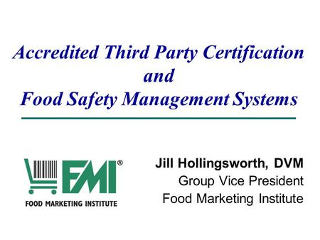 Accredited Third Party Certification and Food Safety Management Systems Jill Hollingsworth, DVM Group Vice President Food Marketing Institute.