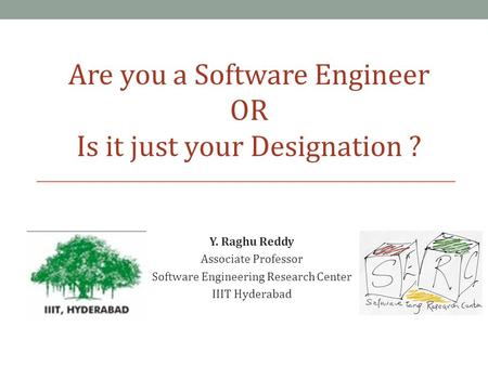 Y. Raghu Reddy Associate Professor Software Engineering Research Center IIIT Hyderabad Are you a Software Engineer OR Is it just your Designation ?