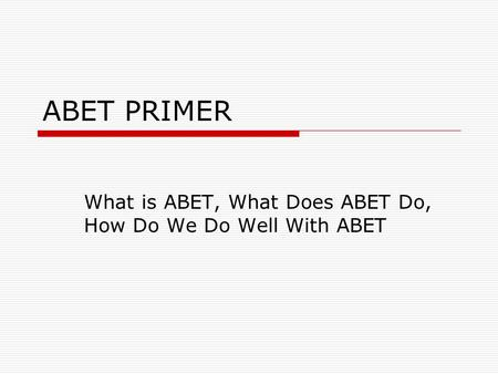 ABET PRIMER What is ABET, What Does ABET Do, How Do We Do Well With ABET.