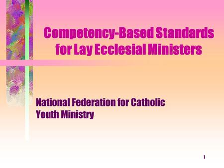 1 Competency-Based Standards for Lay Ecclesial Ministers National Federation for Catholic Youth Ministry.