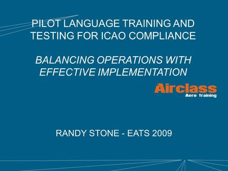 PILOT LANGUAGE TRAINING AND TESTING FOR ICAO COMPLIANCE BALANCING OPERATIONS WITH EFFECTIVE IMPLEMENTATION RANDY STONE - EATS 2009.