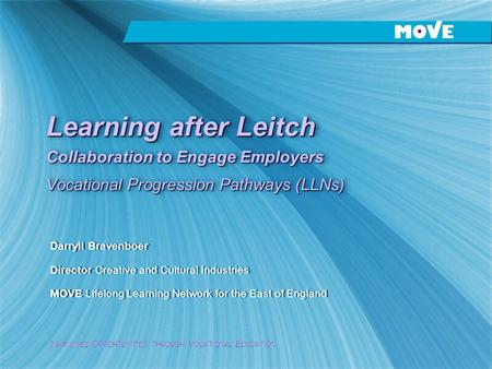 M AXIMISED O PPORTUNITIES THROUGH V OCATIONAL E DUCATION Learning after Leitch Collaboration to Engage Employers Vocational Progression Pathways (LLNs)