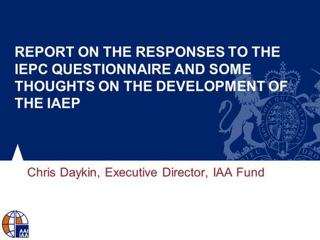 REPORT ON THE RESPONSES TO THE IEPC QUESTIONNAIRE AND SOME THOUGHTS ON THE DEVELOPMENT OF THE IAEP Chris Daykin, Executive Director, IAA Fund.
