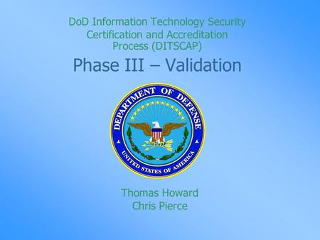 DoD Information Technology Security Certification and Accreditation Process (DITSCAP) Phase III – Validation Thomas Howard Chris Pierce.