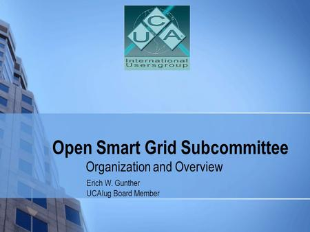Open Smart Grid Subcommittee Organization and Overview Erich W. Gunther UCAIug Board Member.