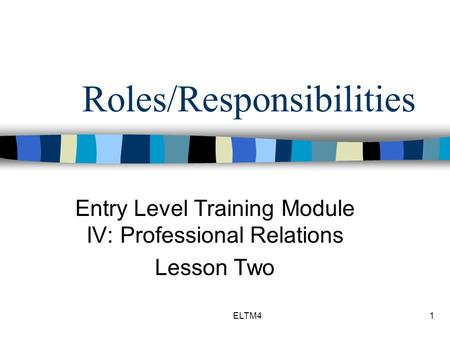 ELTM41 Roles/Responsibilities Entry Level Training Module IV: Professional Relations Lesson Two.
