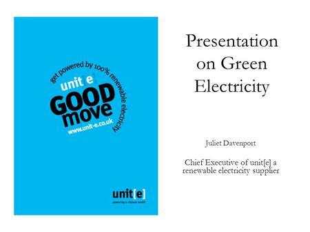 Presentation on Green Electricity Juliet Davenport Chief Executive of unit[e] a renewable electricity supplier.
