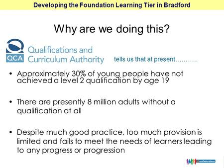 Developing the Foundation Learning Tier in Bradford Approximately 30% of young people have not achieved a level 2 qualification by age 19 There are presently.