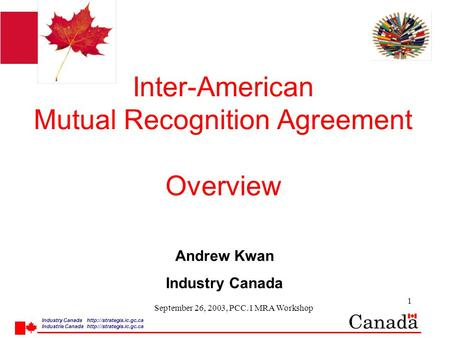 Industry Canada  /strategis.ic.gc.ca Industrie Canada  /strategis.ic.gc.ca 1 September 26, 2003, PCC.1 MRA Workshop Inter-American Mutual Recognition.