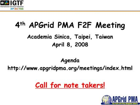 4 th APGrid PMA F2F Meeting Academia Sinica, Taipei, Taiwan April 8, 2008 Agendahttp://www.apgridpma.org/meetings/index.html Call for note takers!