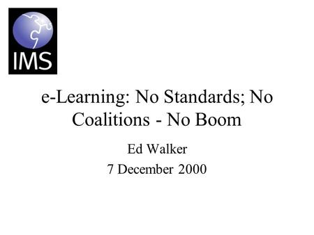 E-Learning: No Standards; No Coalitions - No Boom Ed Walker 7 December 2000.