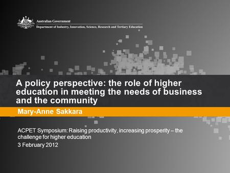 A policy perspective: the role of higher education in meeting the needs of business and the community Mary-Anne Sakkara ACPET Symposium: Raising productivity,
