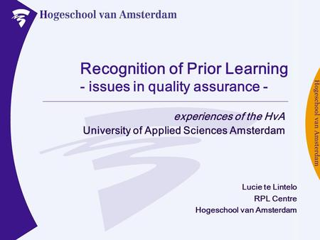 Recognition of Prior Learning - issues in quality assurance - experiences of the HvA University of Applied Sciences Amsterdam Lucie te Lintelo RPL Centre.