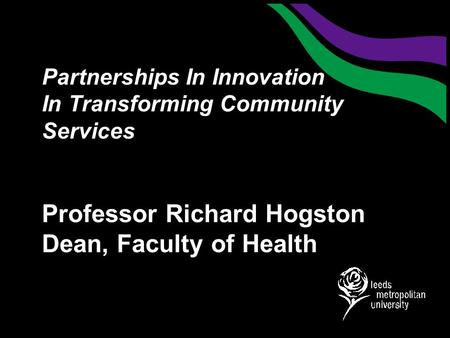 Partnerships In Innovation In Transforming Community Services Professor Richard Hogston Dean, Faculty of Health.