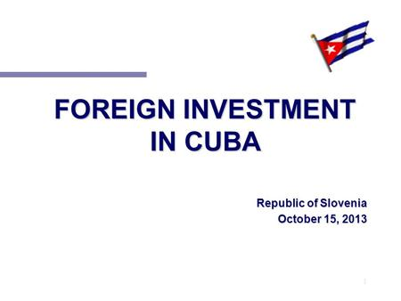 1 FOREIGN INVESTMENT IN CUBA Republic of Slovenia October 15, 2013.