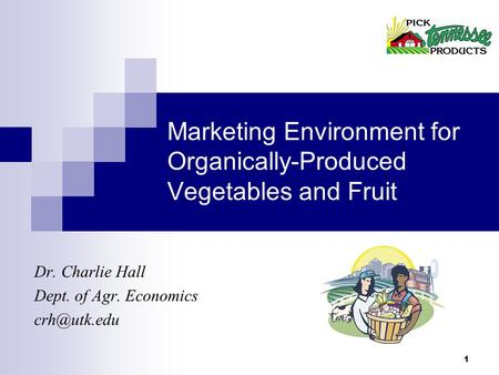 1 Marketing Environment for Organically-Produced Vegetables and Fruit Dr. Charlie Hall Dept. of Agr. Economics