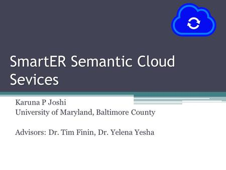 SmartER Semantic Cloud Sevices Karuna P Joshi University of Maryland, Baltimore County Advisors: Dr. Tim Finin, Dr. Yelena Yesha.