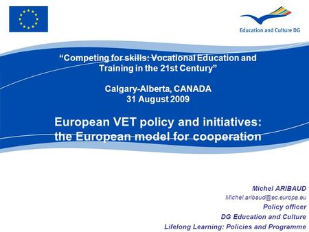"""Competing for skills: Vocational Education and Training in the 21st Century"" Calgary-Alberta, CANADA 31 August 2009 European VET policy and initiatives:"