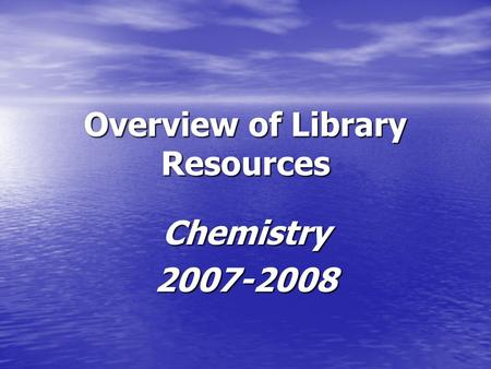 Overview of Library Resources Chemistry2007-2008.