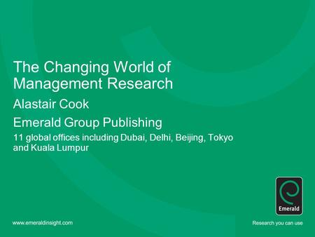The Changing World of Management Research Alastair Cook Emerald Group Publishing 11 global offices including Dubai, Delhi, Beijing, Tokyo and Kuala Lumpur.