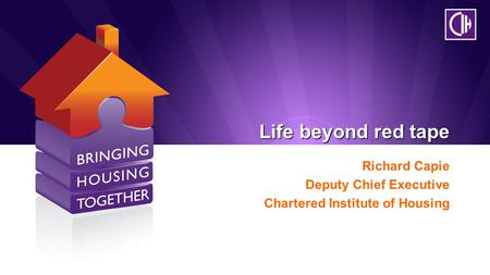 Life beyond red tape Richard Capie Deputy Chief Executive Chartered Institute of Housing.