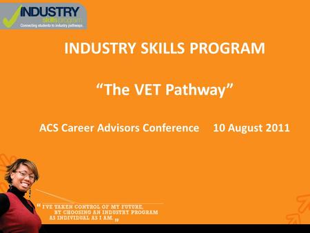 "INDUSTRY SKILLS PROGRAM ""The VET Pathway"" ACS Career Advisors Conference 10 August 2011."