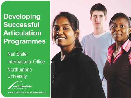 Www.northumbria.ac.uk/international Developing Successful Articulation Programmes Neil Slater International Office Northumbria University.