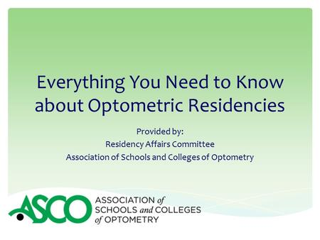 Everything You Need to Know about Optometric Residencies Provided by: Residency Affairs Committee Association of Schools and Colleges of Optometry.