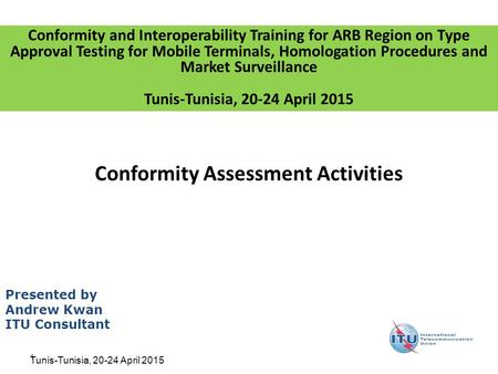 1 Conformity Assessment Activities Presented by Andrew Kwan ITU Consultant Conformity and Interoperability Training for ARB Region on Type Approval Testing.