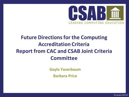 © Copyright CSAB 2013 Future Directions for the Computing Accreditation Criteria Report from CAC and CSAB Joint Criteria Committee Gayle Yaverbaum Barbara.