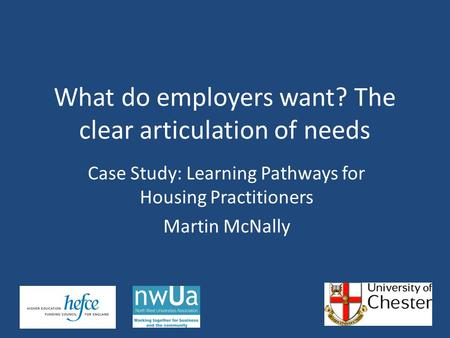 Case Study: Learning Pathways for Housing Practitioners Martin McNally What do employers want? The clear articulation of needs.