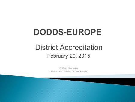 District Accreditation February 20, 2015 Colleen Rohowsky Office of the Director, DoDDS-Europe,