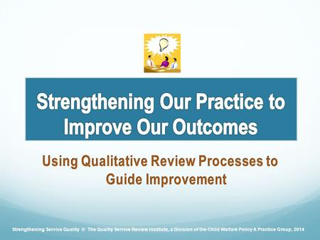 Strengthening Service Quality © The Quality Service Review Institute, a Division of the Child Welfare Policy & Practice Group, 2014.